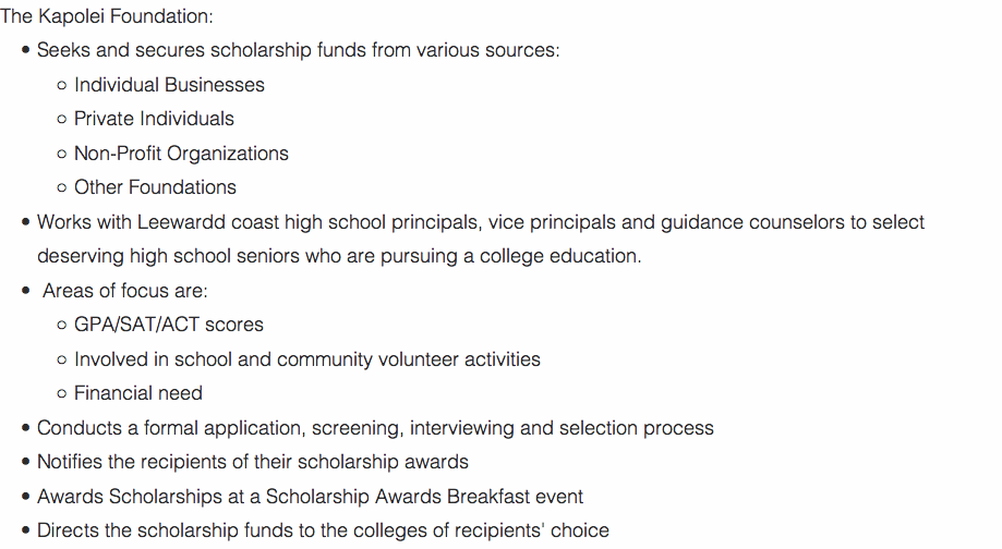The Kapolei Foundation: Seeks and secures scholarship funds from various sources: Individual Businesses Private Individuals Non-Profit Organizations Other Foundations Works with Leewardd coast high school principals, vice principals and guidance counselors to select deserving high school seniors who are pursuing a college education. Areas of focus are: GPA/SAT/ACT scores Involved in school and community volunteer activities Financial need Conducts a formal application, screening, interviewing and selection process Notifies the recipients of their scholarship awards Awards Scholarships at a Scholarship Awards Breakfast event Directs the scholarship funds to the colleges of recipients' choice