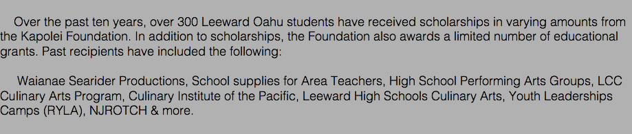 Over the past ten years, over 300 Leeward Oahu students have received scholarships in varying amounts from the Kapolei Foundation. In addition to scholarships, the Foundation also awards a limited number of educational grants. Past recipients have included the following: Waianae Searider Productions, School supplies for Area Teachers, High School Performing Arts Groups, LCC Culinary Arts Program, Culinary Institute of the Pacific, Leeward High Schools Culinary Arts, Youth Leaderships Camps (RYLA), NJROTCH & more.